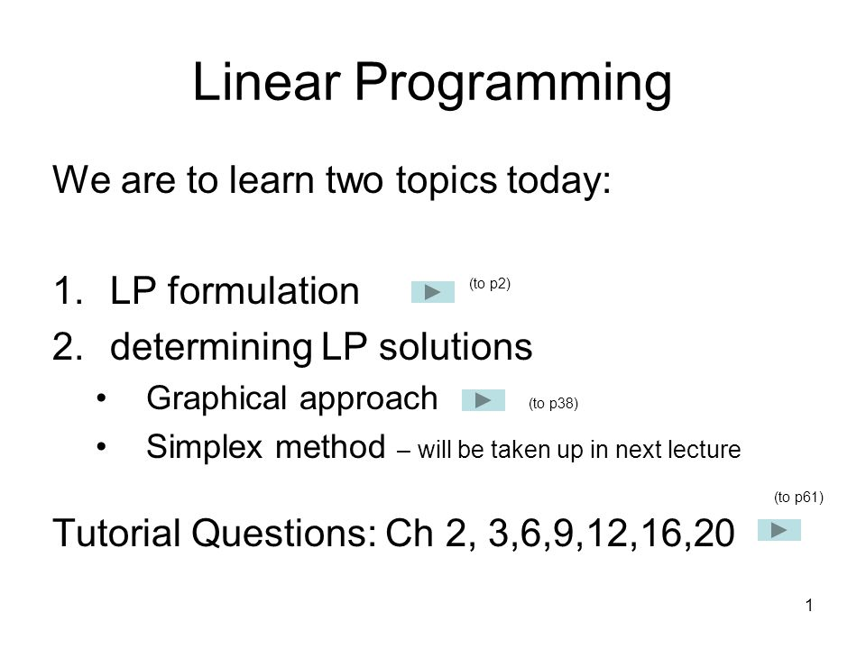 Linear Programming We are to learn two topics today: LP formulation