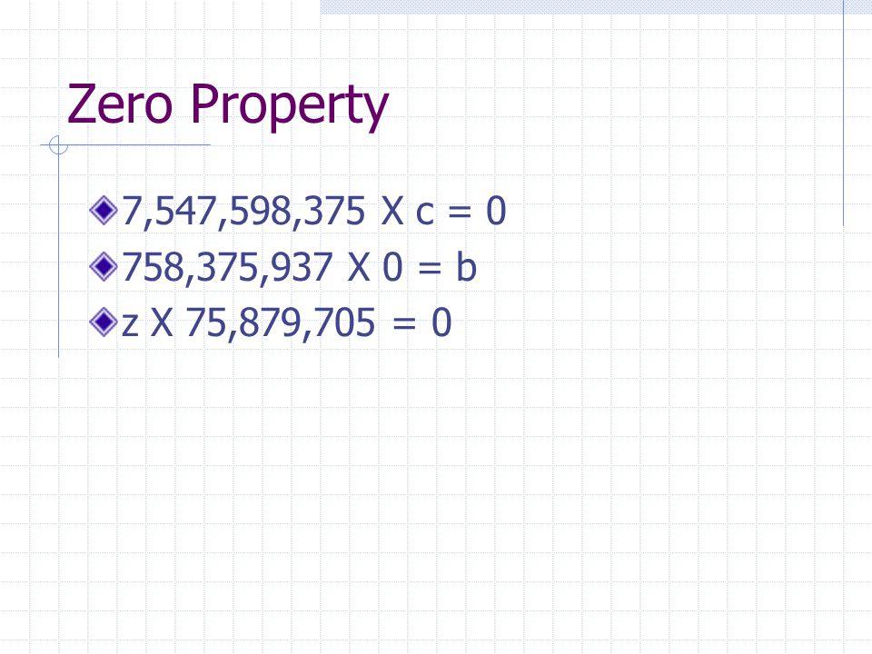 Zero Property 7,547,598,375 X c = 0 758,375,937 X 0 = b z X 75,879,705 = 0