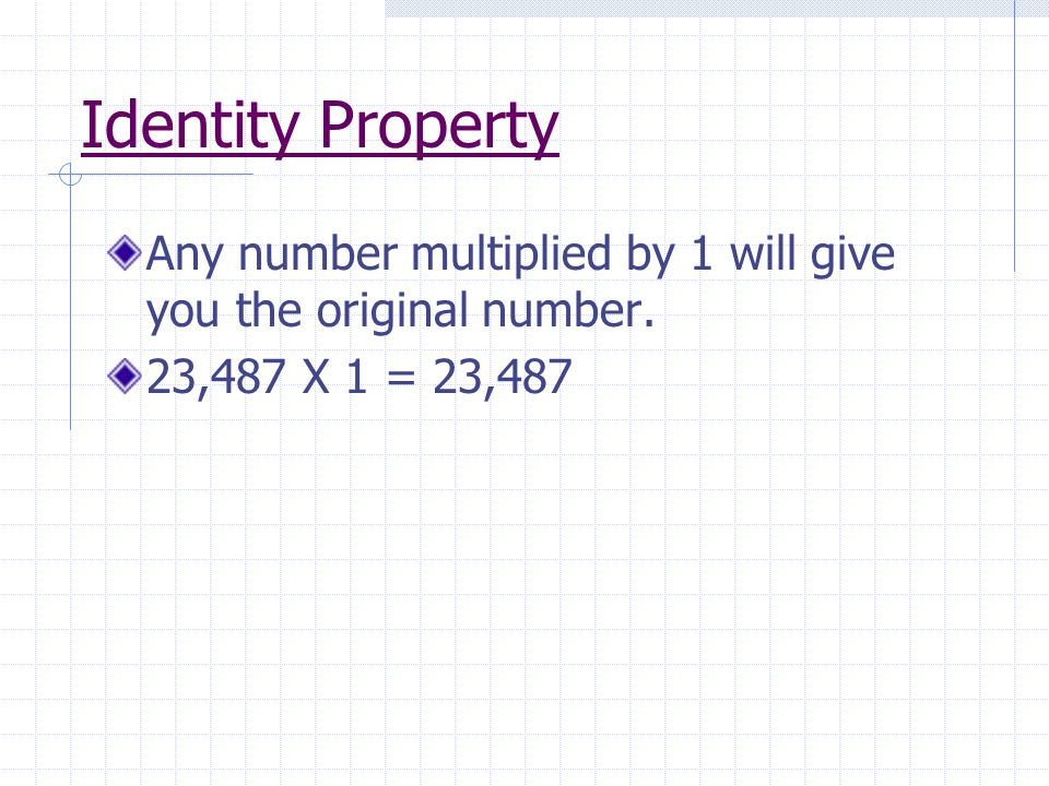Identity Property Any number multiplied by 1 will give you the original number. 23,487 X 1 = 23,487