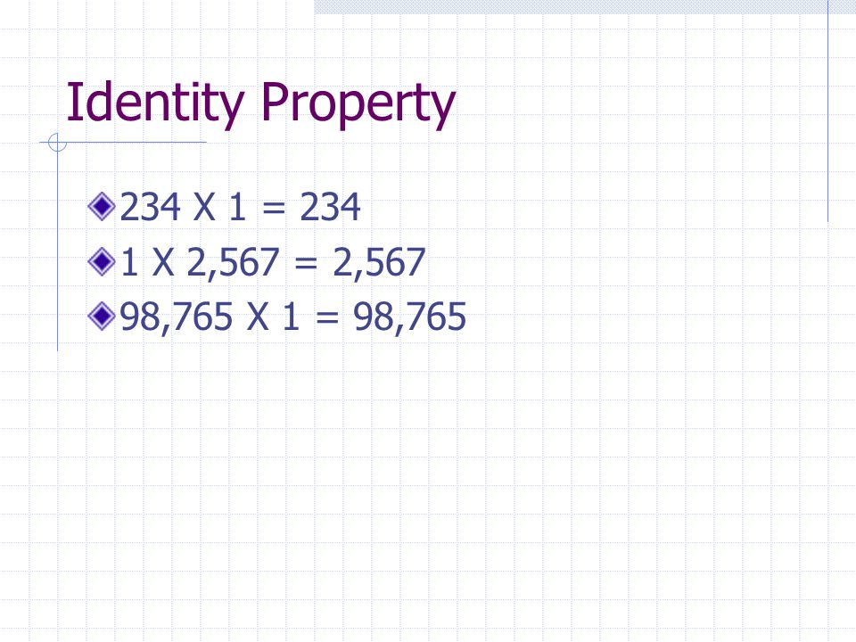 Identity Property 234 X 1 = 234 1 X 2,567 = 2,567 98,765 X 1 = 98,765