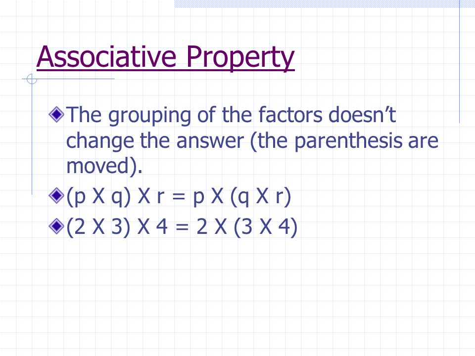 Associative Property The grouping of the factors doesn't change the answer (the parenthesis are moved).