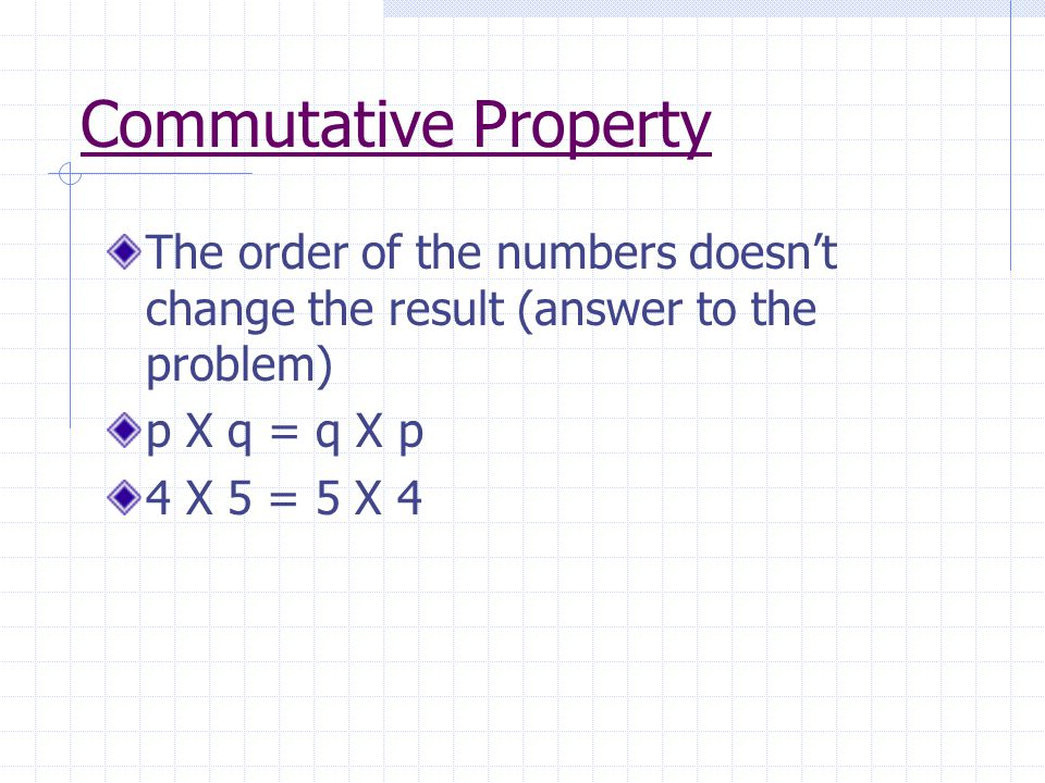 Commutative Property The order of the numbers doesn't change the result (answer to the problem) p X q = q X p.
