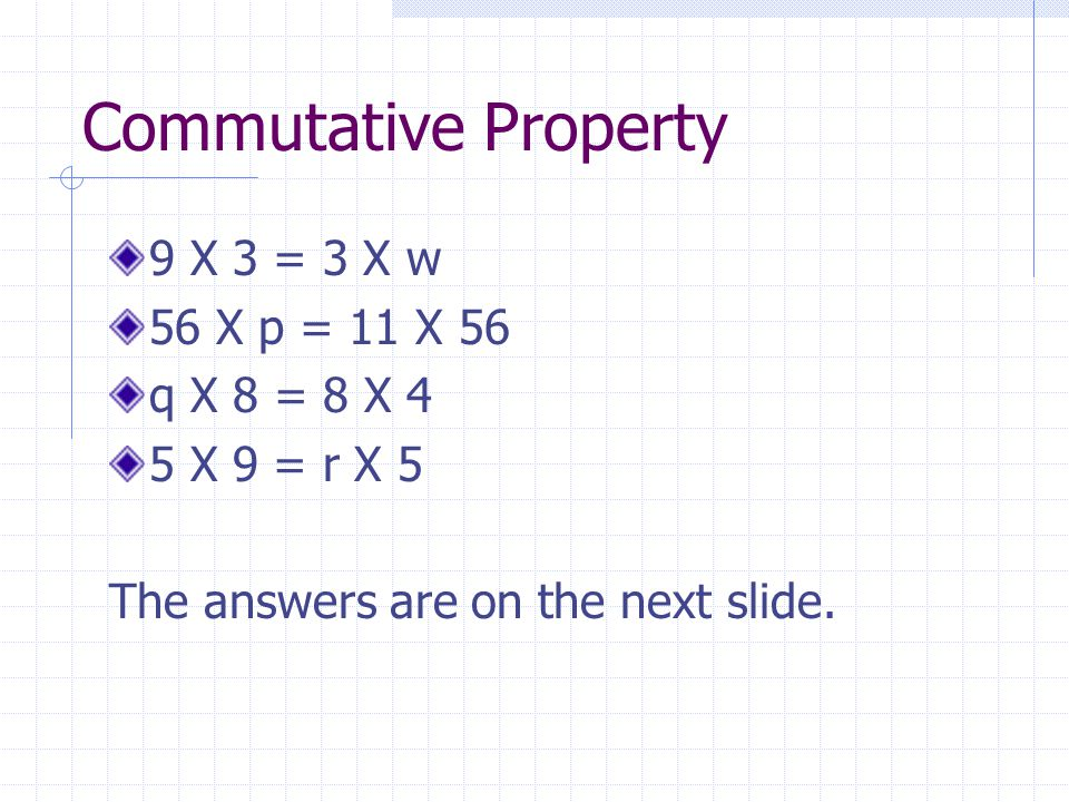 Commutative Property 9 X 3 = 3 X w 56 X p = 11 X 56 q X 8 = 8 X 4