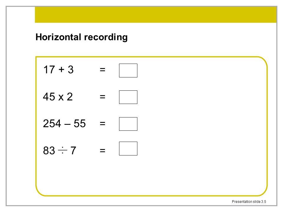 17 + 3 = 45 x 2 = 254 – 55 = 83 7 = Horizontal recording