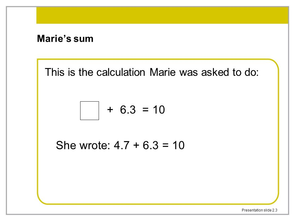 Marie's sum This is the calculation Marie was asked to do: + 6.3 = 10. She wrote: 4.7 + 6.3 = 10.