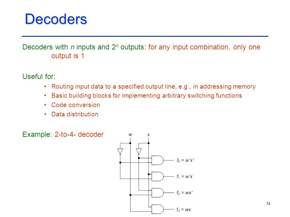 Decoders Decoders with n inputs and 2n outputs: for any input combination, only one output is 1. Useful for: