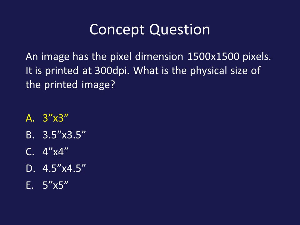 Concept Question An image has the pixel dimension 1500x1500 pixels. It is printed at 300dpi. What is the physical size of the printed image