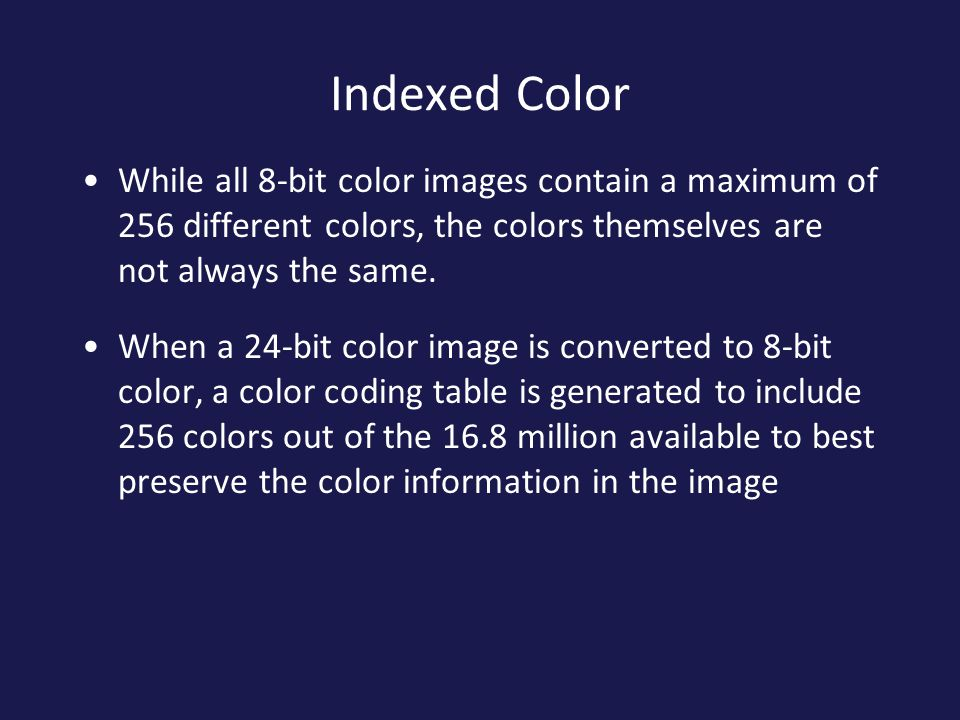Indexed Color While all 8-bit color images contain a maximum of 256 different colors, the colors themselves are not always the same.