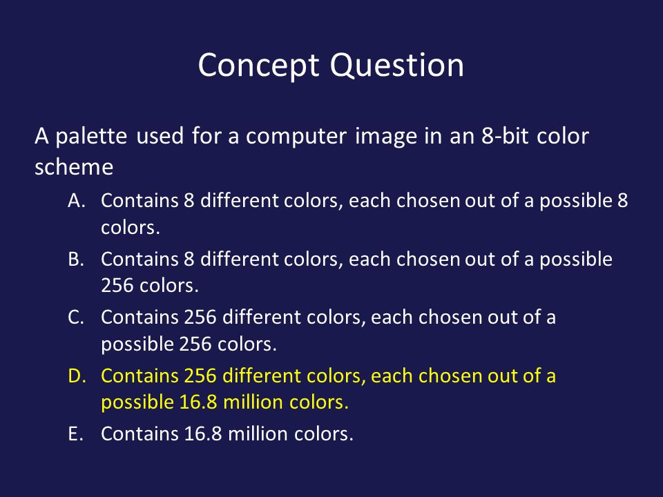 Concept Question A palette used for a computer image in an 8-bit color scheme. Contains 8 different colors, each chosen out of a possible 8 colors.