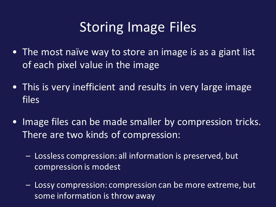 Storing Image Files The most naïve way to store an image is as a giant list of each pixel value in the image.