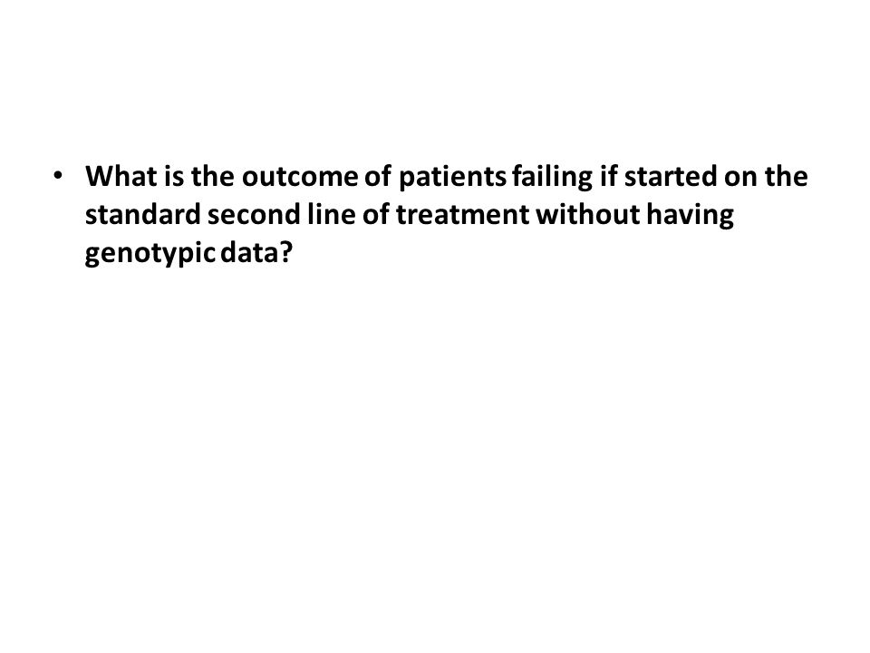 What is the outcome of patients failing if started on the standard second line of treatment without having genotypic data
