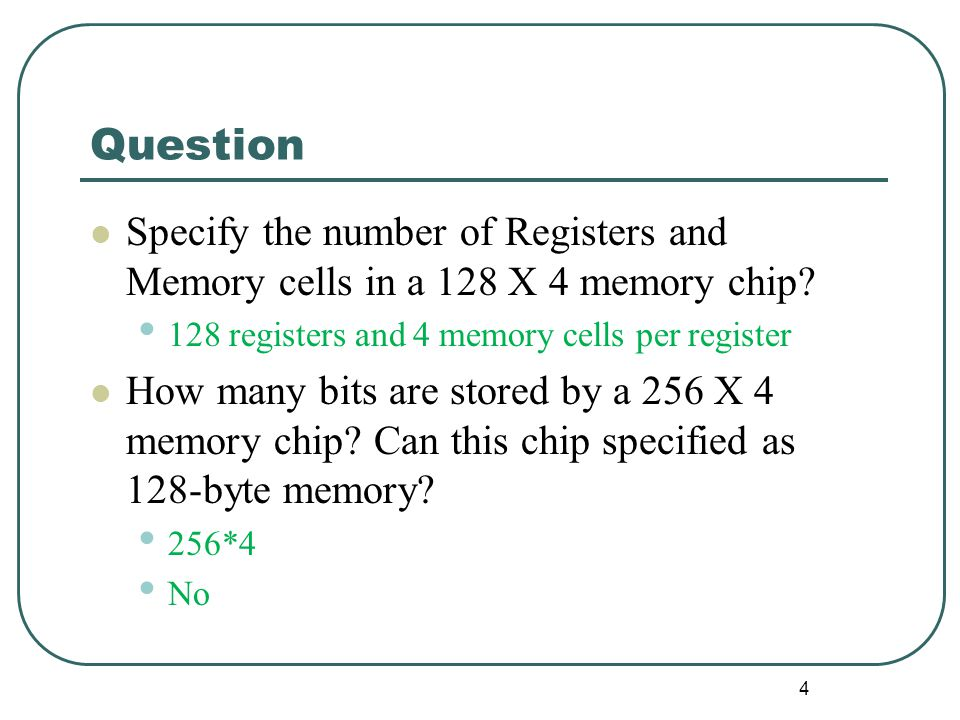 Question Specify the number of Registers and Memory cells in a 128 X 4 memory chip 128 registers and 4 memory cells per register.