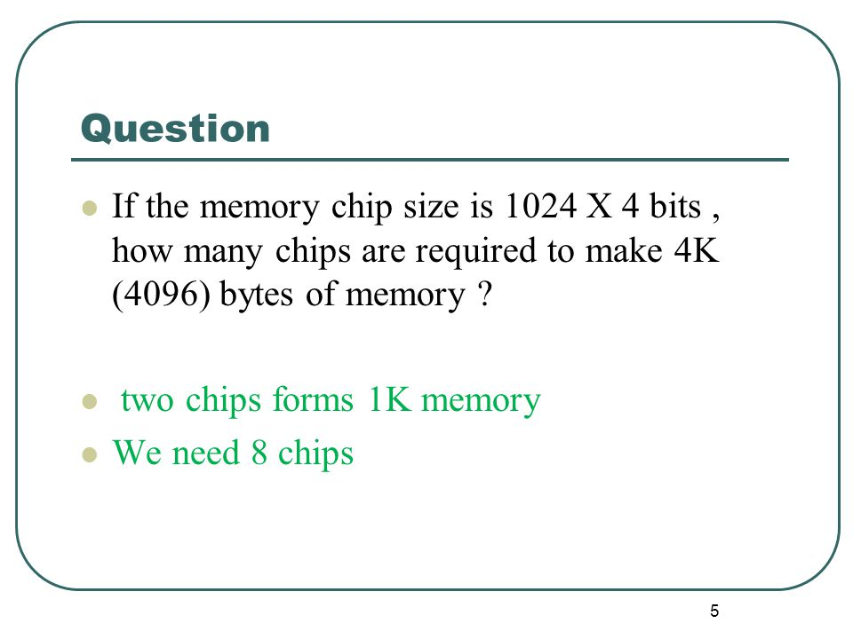 Question If the memory chip size is 1024 X 4 bits , how many chips are required to make 4K (4096) bytes of memory