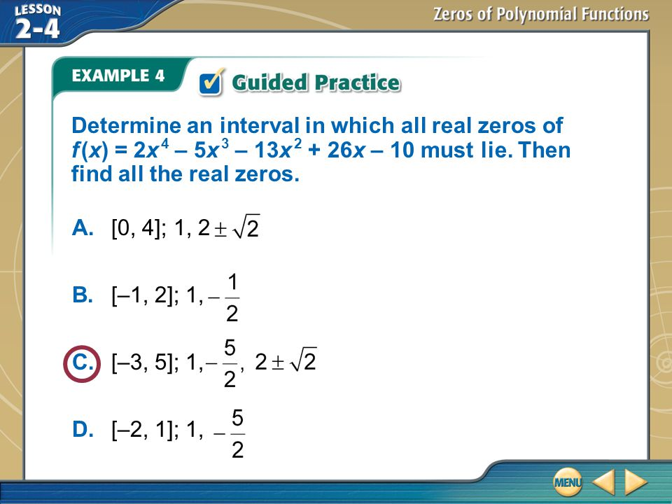 Determine an interval in which all real zeros of f (x) = 2x 4 – 5x 3 – 13x 2 + 26x – 10 must lie. Then find all the real zeros.