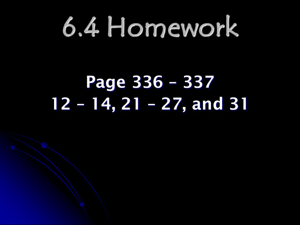 6.4 Homework Page 336 – 337 12 – 14, 21 – 27, and 31