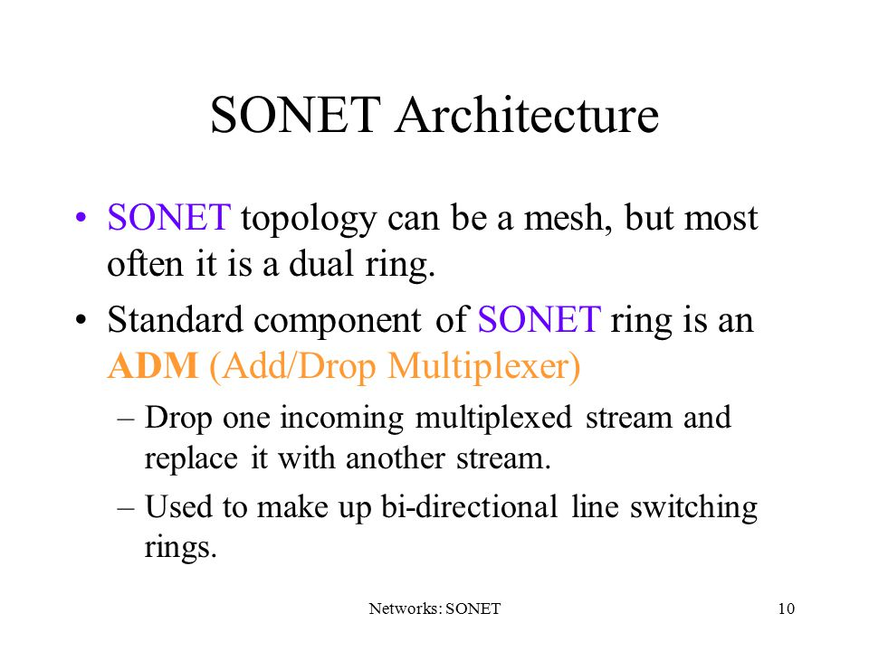 SONET Architecture SONET topology can be a mesh, but most often it is a dual ring. Standard component of SONET ring is an ADM (Add/Drop Multiplexer)