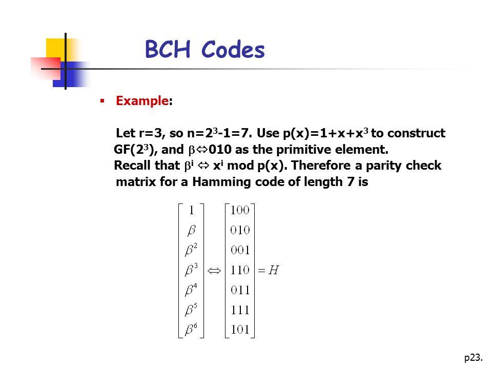 BCH Codes Example: Let r=3, so n=23-1=7. Use p(x)=1+x+x3 to construct