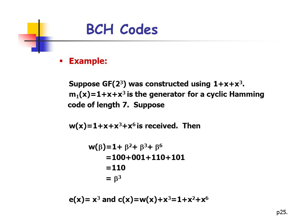 BCH Codes Example: Suppose GF(23) was constructed using 1+x+x3. m1(x)=1+x+x3 is the generator for a cyclic Hamming.