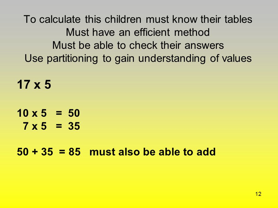 To calculate this children must know their tables Must have an efficient method Must be able to check their answers Use partitioning to gain understanding of values