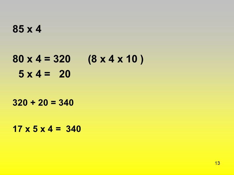 85 x 4 80 x 4 = 320 (8 x 4 x 10 ) 5 x 4 = 20 320 + 20 = 340 17 x 5 x 4 = 340