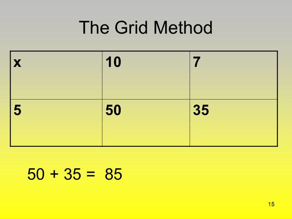 The Grid Method x 10 7 5 50 35 50 + 35 = 85