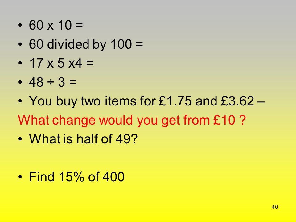 60 x 10 = 60 divided by 100 = 17 x 5 x4 = 48 ÷ 3 = You buy two items for £1.75 and £3.62 – What change would you get from £10