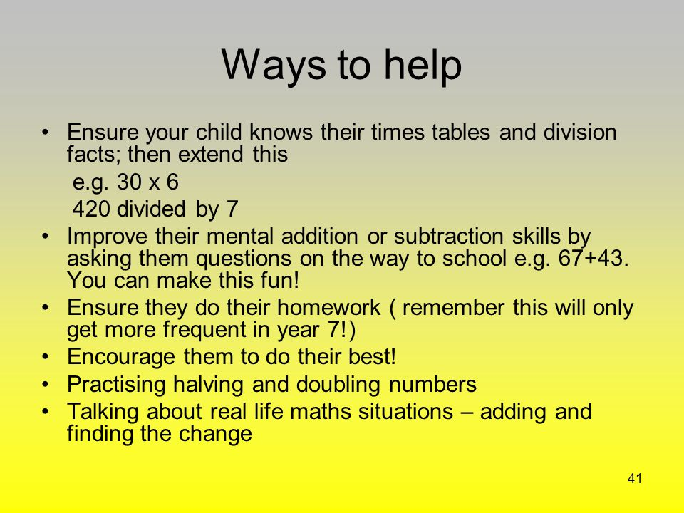 Ways to help Ensure your child knows their times tables and division facts; then extend this. e.g. 30 x 6.