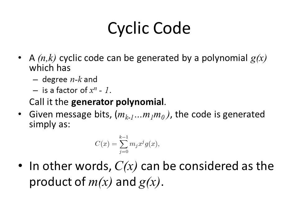 Cyclic Code A (n,k) cyclic code can be generated by a polynomial g(x) which has. degree n-k and. is a factor of xn - 1.