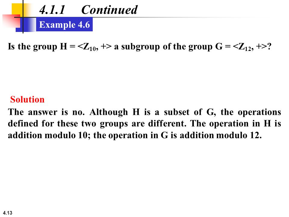 4.1.1 Continued Example 4.6. Is the group H = <Z10, +> a subgroup of the group G = <Z12, +> Solution.