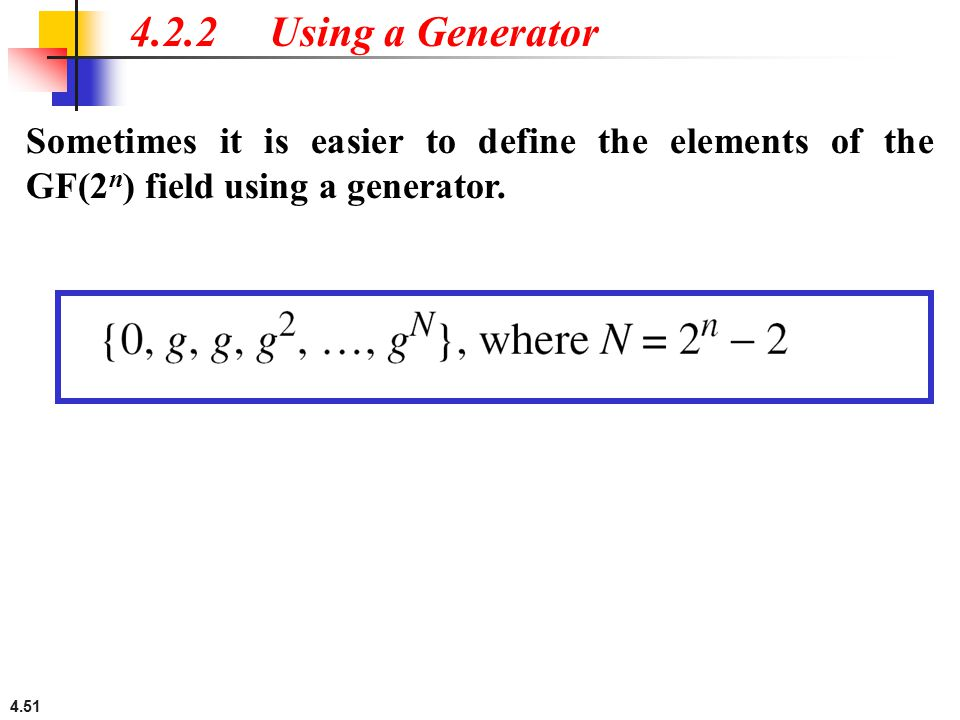 4.2.2 Using a Generator Sometimes it is easier to define the elements of the GF(2n) field using a generator.
