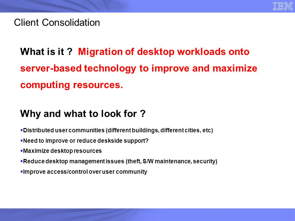 Client Consolidation What is it Migration of desktop workloads onto server-based technology to improve and maximize computing resources.