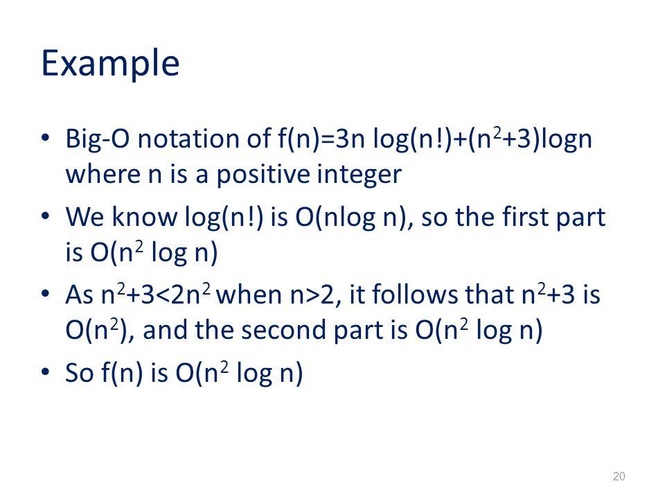 Example Big-O notation of f(n)=3n log(n!)+(n2+3)logn where n is a positive integer. We know log(n!) is O(nlog n), so the first part is O(n2 log n)