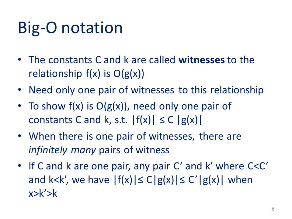 Big-O notation The constants C and k are called witnesses to the relationship f(x) is O(g(x)) Need only one pair of witnesses to this relationship.