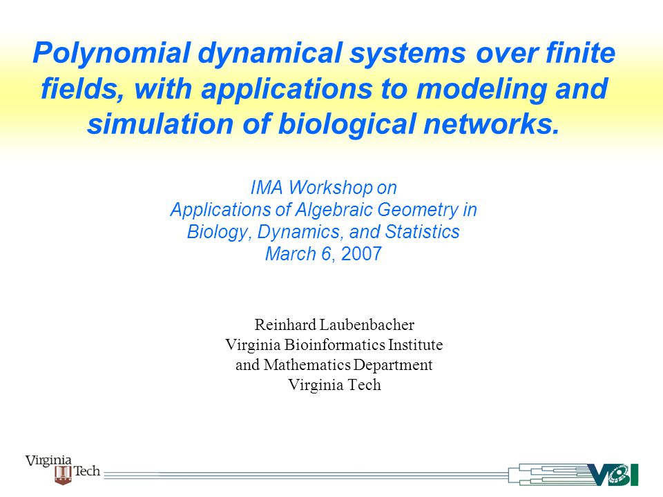 Polynomial dynamical systems over finite fields, with applications to modeling and simulation of biological networks. IMA Workshop on Applications of Algebraic Geometry in Biology, Dynamics, and Statistics March 6, 2007