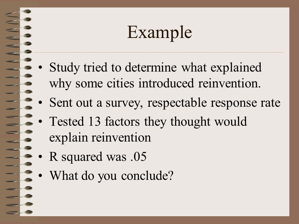 Example Study tried to determine what explained why some cities introduced reinvention. Sent out a survey, respectable response rate.