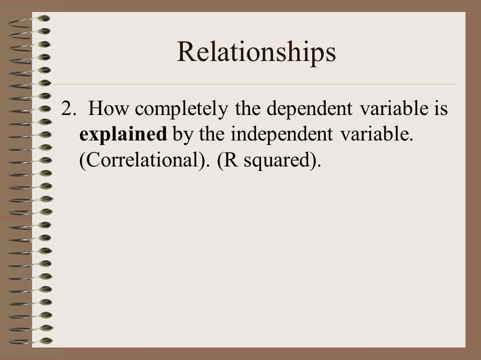 Relationships 2. How completely the dependent variable is explained by the independent variable.