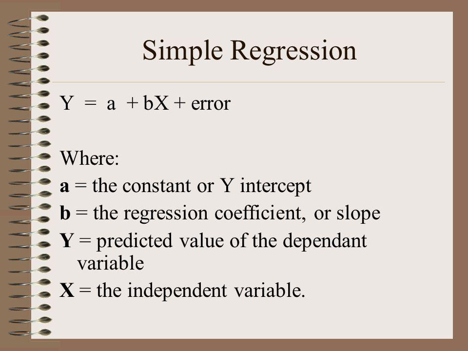 Simple Regression Y = a + bX + error Where: