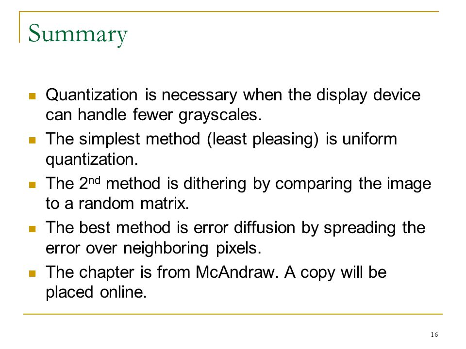 Summary Quantization is necessary when the display device can handle fewer grayscales. The simplest method (least pleasing) is uniform quantization.