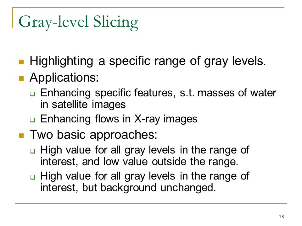 Gray-level Slicing Highlighting a specific range of gray levels.
