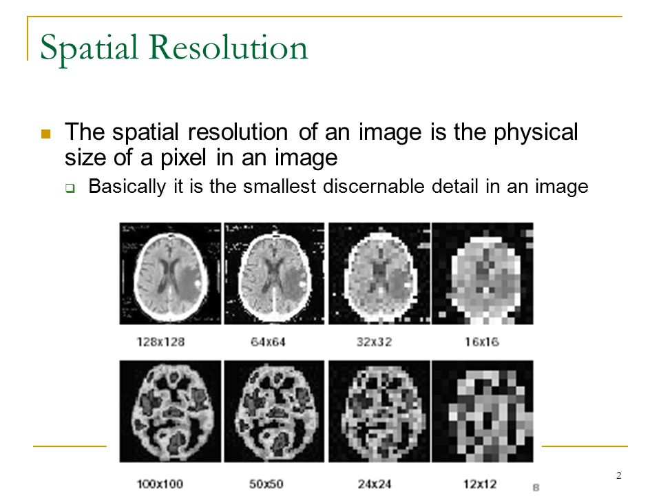 Spatial Resolution The spatial resolution of an image is the physical size of a pixel in an image.
