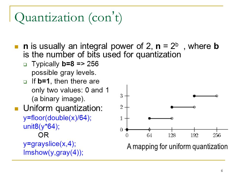 Quantization (con't) n is usually an integral power of 2, n = 2b , where b is the number of bits used for quantization.