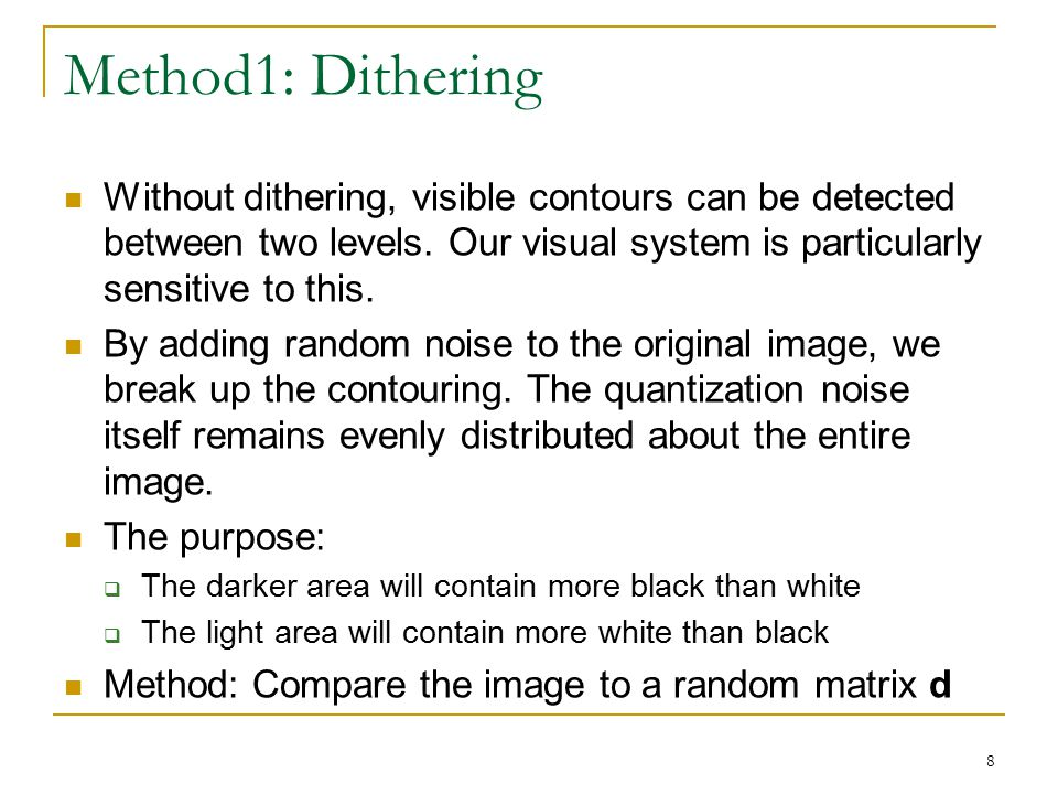 Method1: Dithering Without dithering, visible contours can be detected between two levels. Our visual system is particularly sensitive to this.