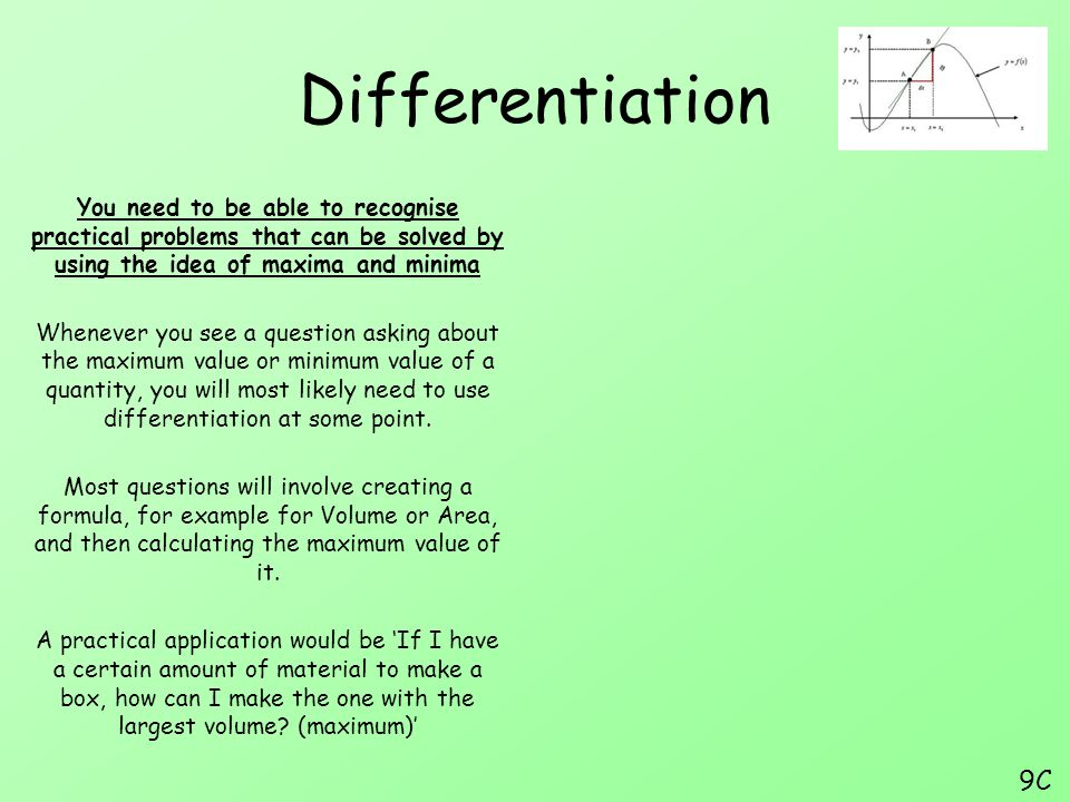 Differentiation You need to be able to recognise practical problems that can be solved by using the idea of maxima and minima.