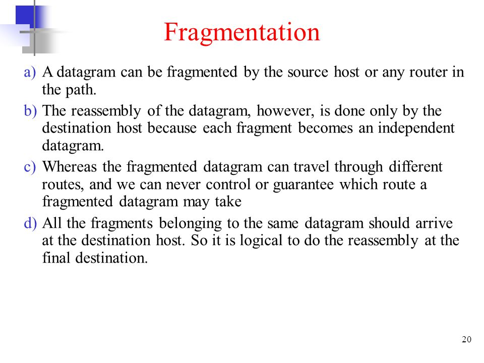 Fragmentation A datagram can be fragmented by the source host or any router in the path.