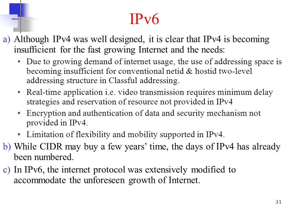 IPv6 Although IPv4 was well designed, it is clear that IPv4 is becoming insufficient for the fast growing Internet and the needs: