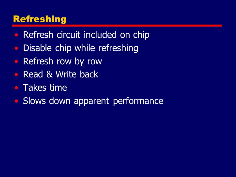 Refreshing Refresh circuit included on chip. Disable chip while refreshing. Refresh row by row. Read & Write back.