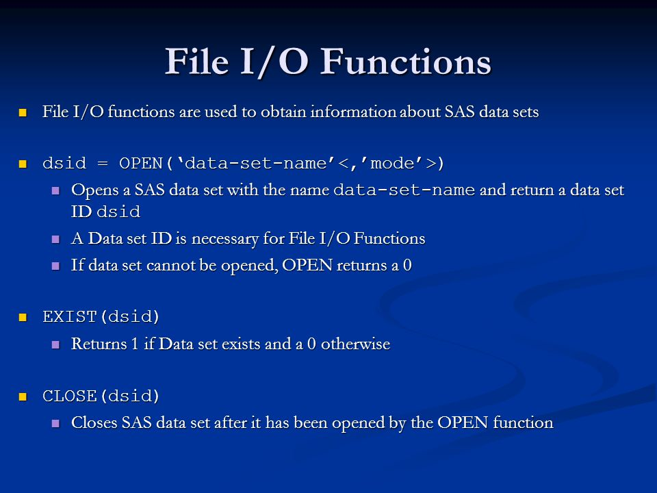 File I/O Functions File I/O functions are used to obtain information about SAS data sets. dsid = OPEN('data-set-name'<,'mode'>)