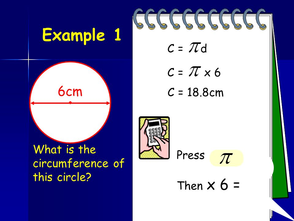 Example 1 C = d. C = x 6. 6cm. C = 18.8cm.
