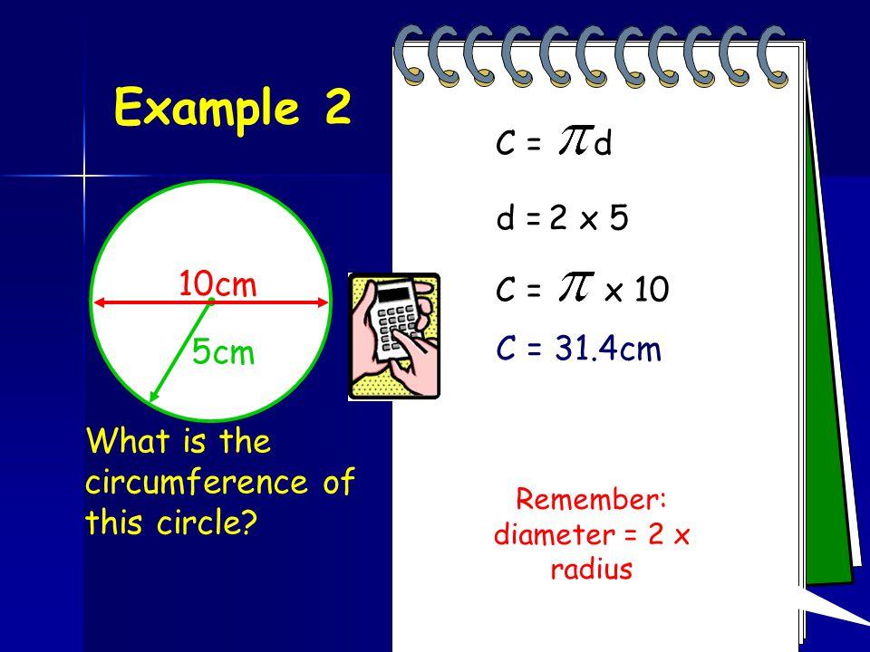 Example 2 C = d d = 2 x 5 = 10cm 10cm C = x 10 5cm C = 31.4cm