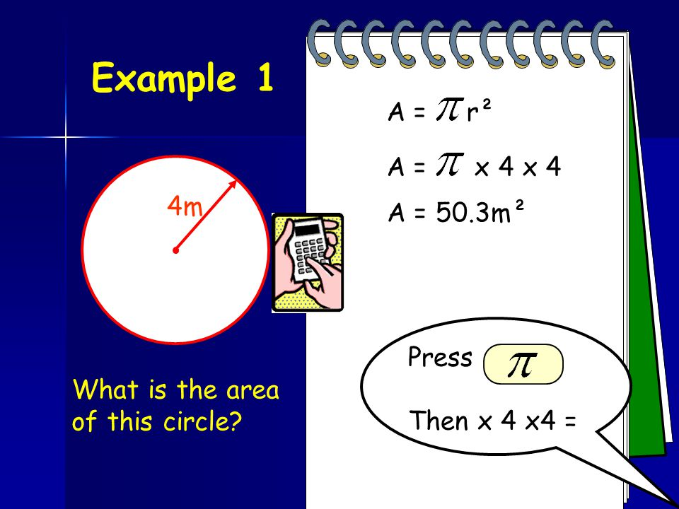 Example 1 A = r² A = x 4 x 4 4m A = 50.3m² Press Then x 4 x4 =